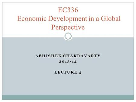 ABHISHEK CHAKRAVARTY 2013-14 LECTURE 4 EC336 Economic Development in a Global Perspective.
