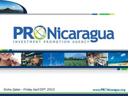Doha, Qatar – Friday, April 20 th, 2012. PRONicaraguas Background Who We Are PRONicaragua is the Official Nicaraguan Investment Promotion Agency. The.