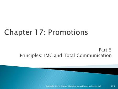 Part 5 Principles: IMC and Total Communication Copyright © 2012 Pearson Education, Inc. publishing as Prentice Hall 17-1.