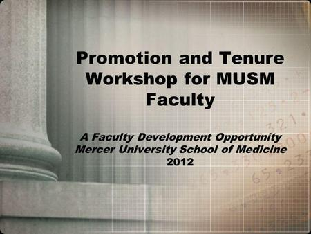 Promotion and Tenure Workshop for MUSM Faculty A Faculty Development Opportunity Mercer University School of Medicine 2012.