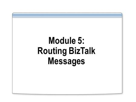 Module 5: Routing BizTalk Messages. Overview Lesson 1: Introduction to Message Routing Lesson 2: Configuring Message Routing Lesson 3: Monitoring Orchestrations.
