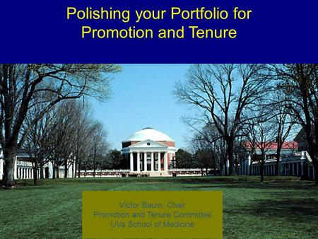 1 Polishing your Portfolio for Promotion and Tenure Victor Baum, Chair Promotion and Tenure Committee UVa School of Medicine.