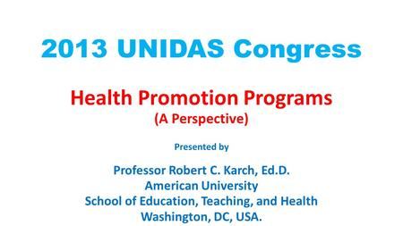 2013 UNIDAS Congress Health Promotion Programs (A Perspective) Presented by Professor Robert C. Karch, Ed.D. American University School of Education, Teaching,