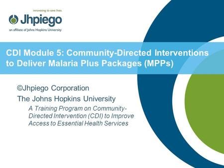 CDI Module 5: Community-Directed Interventions to Deliver Malaria Plus Packages (MPPs) ©Jhpiego Corporation The Johns Hopkins University A Training Program.