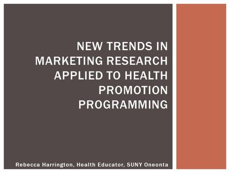 NEW TRENDS IN MARKETING RESEARCH APPLIED TO HEALTH PROMOTION PROGRAMMING Rebecca Harrington, Health Educator, SUNY Oneonta.