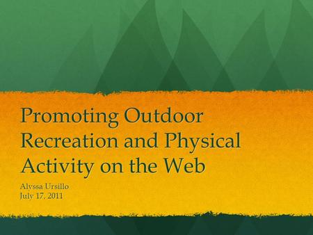 Promoting Outdoor Recreation and Physical Activity on the Web Alyssa Ursillo July 17, 2011.