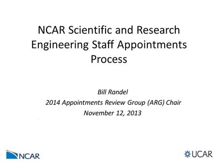 NCAR Scientific and Research Engineering Staff Appointments Process Bill Randel 2014 Appointments Review Group (ARG) Chair November 12, 2013.