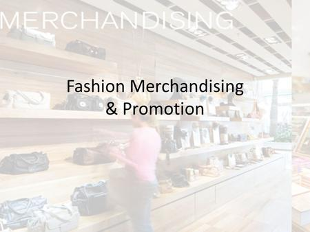 Fashion Merchandising & Promotion. What is Merchandising? Fashion Merchandising involves the activities of planning, buying and selling apparel and accessories.