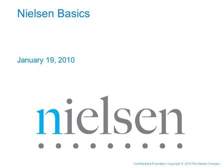 Confidential & Proprietary Copyright © 2010 The Nielsen Company Nielsen Basics January 19, 2010.