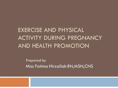 EXERCISE AND PHYSICAL ACTIVITY DURING PREGNANCY AND HEALTH PROMOTION Prepared by Miss Fatima Hirzallah RN,MSN,CNS.