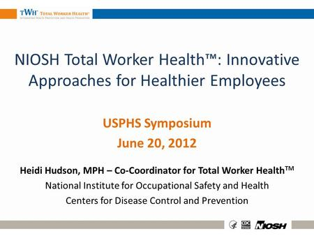 NIOSH Total Worker Health: Innovative Approaches for Healthier Employees USPHS Symposium June 20, 2012 Heidi Hudson, MPH – Co-Coordinator for Total Worker.