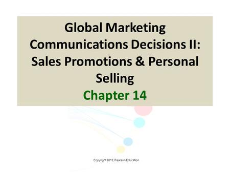 Copyright 2013, Pearson Education Global Marketing Communications Decisions II: Sales Promotions & Personal Selling Chapter 14.