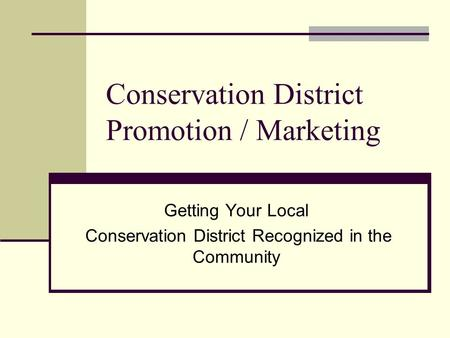 Conservation District Promotion / Marketing Getting Your Local Conservation District Recognized in the Community.