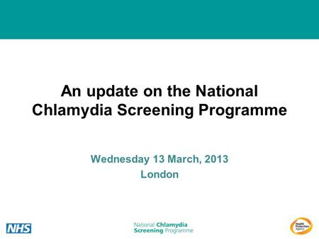 An update on the National Chlamydia Screening Programme Wednesday 13 March, 2013 London.