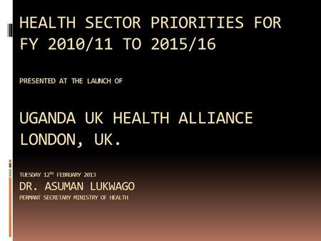HEALTH SECTOR PRIORITIES FOR FY 2010/11 TO 2015/16 PRESENTED AT THE LAUNCH OF UGANDA UK HEALTH ALLIANCE LONDON, UK. TUESDAY 12 TH FEBRUARY 2013 DR. ASUMAN.