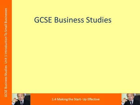 GCSE Business Studies GCSE Business Studies Unit 1 Introduction To Small Businesses 1.4 Making the Start- Up Effective.