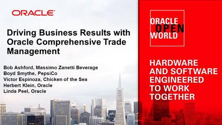 Driving Business Results with Oracle Comprehensive Trade Management Bob Ashford, Massimo Zanetti Beverage Boyd Smythe, PepsiCo Victor Espinoza, Chicken.