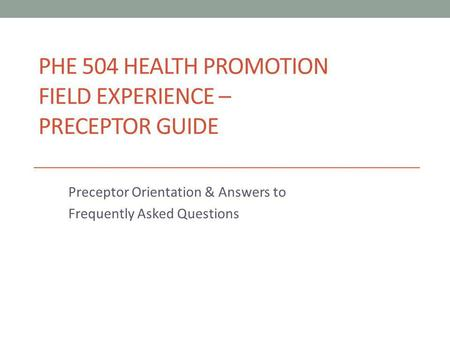 PHE 504 HEALTH PROMOTION FIELD EXPERIENCE – PRECEPTOR GUIDE Preceptor Orientation & Answers to Frequently Asked Questions.