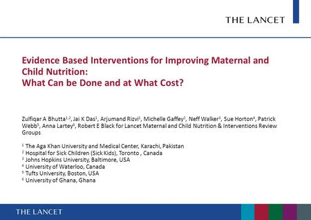 Evidence Based Interventions for Improving Maternal and Child Nutrition: What Can be Done and at What Cost? Zulfiqar A Bhutta 1,2, Jai K Das 1, Arjumand.