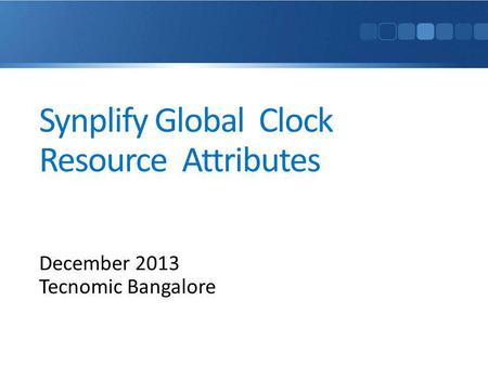 Synplify Global Clock Resource Attributes December 2013 Tecnomic Bangalore.