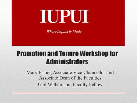 Promotion and Tenure Workshop for Administrators Mary Fisher, Associate Vice Chancellor and Associate Dean of the Faculties Gail Williamson, Faculty Fellow.