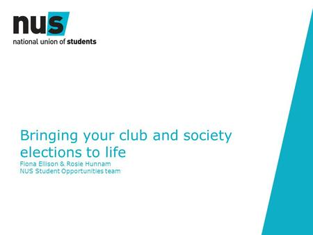 Bringing your club and society elections to life Fiona Ellison & Rosie Hunnam NUS Student Opportunities team.