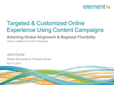 Targeted & Customized Online Experience Using Content Campaigns Attaining Global Alignment & Regional Flexibility Using LivePerson Content Targeting Janet.