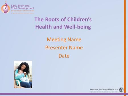 The Roots of Childrens Health and Well-being Meeting Name Presenter Name Date 1.