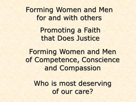 Forming Women and Men for and with others Forming Women and Men of Competence, Conscience and Compassion Who is most deserving of our care? Promoting a.