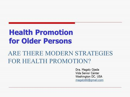 Health Promotion for Older Persons Dra. Magaly Ojeda Vida Senior Center Washington DC. USA ARE THERE MODERN STRATEGIES FOR HEALTH PROMOTION?