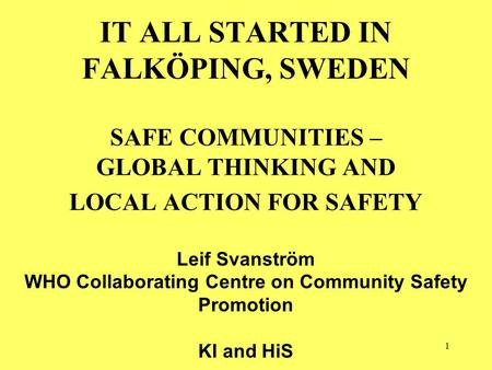 1 IT ALL STARTED IN FALKÖPING, SWEDEN SAFE COMMUNITIES – GLOBAL THINKING AND LOCAL ACTION FOR SAFETY Leif Svanström WHO Collaborating Centre on Community.