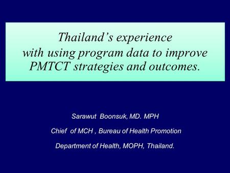 Thailands experience with using program data to improve PMTCT strategies and outcomes. Sarawut Boonsuk, MD. MPH Chief of MCH, Bureau of Health Promotion.