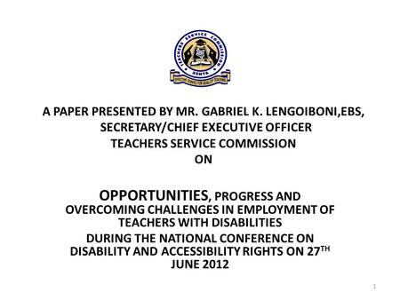 A PAPER PRESENTED BY MR. GABRIEL K. LENGOIBONI,EBS, SECRETARY/CHIEF EXECUTIVE OFFICER TEACHERS SERVICE COMMISSION ON OPPORTUNITIES, PROGRESS AND OVERCOMING.