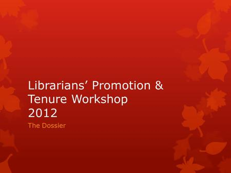 Librarians Promotion & Tenure Workshop 2012 The Dossier.