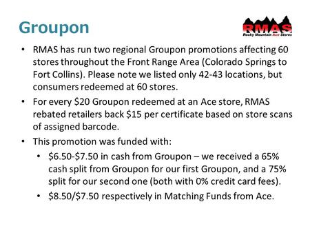 Groupon RMAS has run two regional Groupon promotions affecting 60 stores throughout the Front Range Area (Colorado Springs to Fort Collins). Please note.