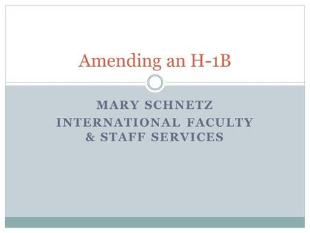 MARY SCHNETZ INTERNATIONAL FACULTY & STAFF SERVICES Amending an H-1B.