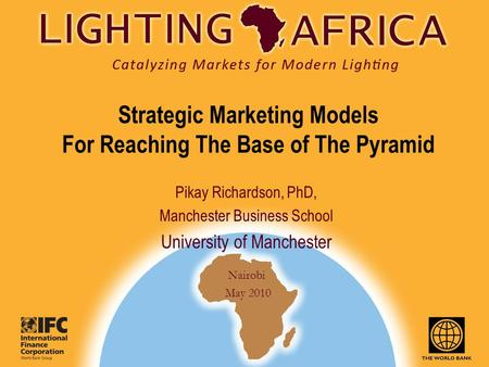 Nairobi May 2010 Pikay Richardson, PhD, Manchester Business School University of Manchester Strategic <strong>Marketing</strong> Models For Reaching The Base of The Pyramid.