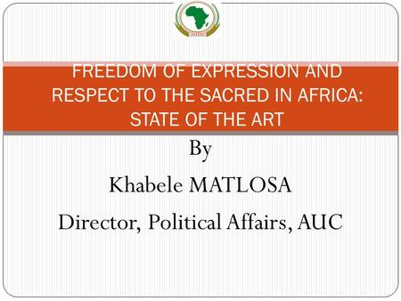 By Khabele MATLOSA Director, Political Affairs, AUC FREEDOM OF EXPRESSION AND RESPECT TO THE SACRED IN AFRICA: STATE OF THE ART.