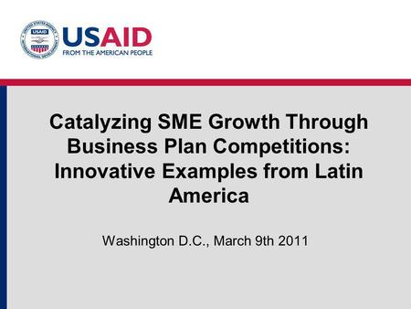 Catalyzing SME Growth Through Business Plan Competitions: Innovative Examples from Latin America Washington D.C., March 9th 2011.