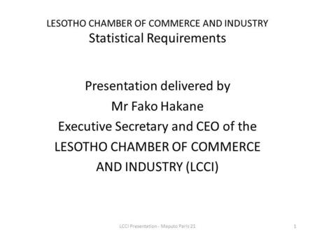 LESOTHO CHAMBER OF COMMERCE AND INDUSTRY Statistical Requirements Presentation delivered by Mr Fako Hakane Executive Secretary and CEO of the LESOTHO CHAMBER.
