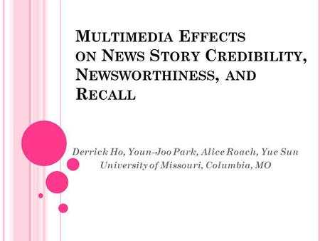 M ULTIMEDIA E FFECTS ON N EWS S TORY C REDIBILITY, N EWSWORTHINESS, AND R ECALL Derrick Ho, Youn-Joo Park, Alice Roach, Yue Sun University of Missouri,