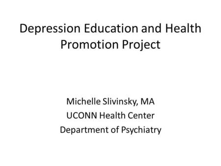 Depression Education and Health Promotion Project Michelle Slivinsky, MA UCONN Health Center Department of Psychiatry.