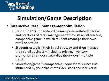 Retail Management Simulation Simulation/Game Description Interactive Retail Management Simulation Help students understand the many inter-related theories.