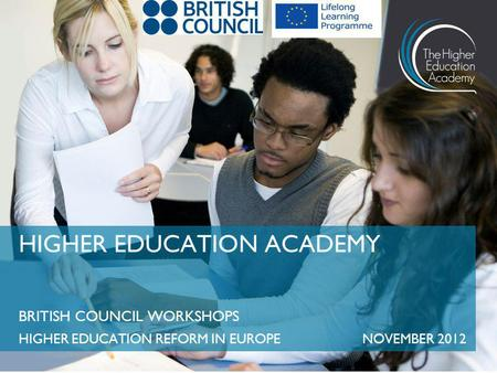 BRITISH COUNCIL WORKSHOPS HIGHER EDUCATION REFORM IN EUROPENOVEMBER 2012 HIGHER EDUCATION ACADEMY.