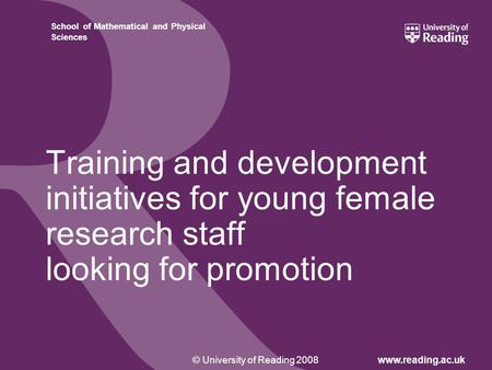 © University of Reading 2008www.reading.ac.uk School of Mathematical and Physical Sciences Training and development initiatives for young female research.