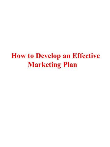 How to Develop an Effective Marketing Plan. Necessary Factors : 1.Benefits first 2.Measureable objectives 3.Six parts to marketing 4.Plan by market, not.