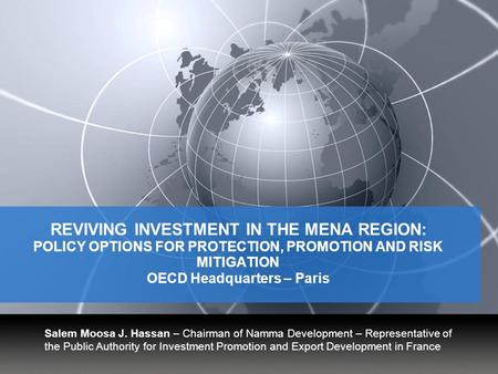 YOUR LOGO REVIVING INVESTMENT IN THE MENA REGION: POLICY OPTIONS FOR PROTECTION, PROMOTION AND RISK MITIGATION OECD Headquarters – Paris Salem Moosa J.