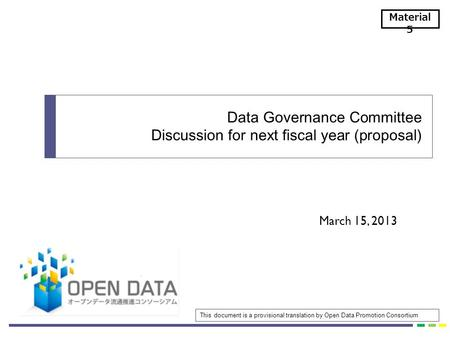 March 15, 2013 Data Governance Committee Discussion for next fiscal year (proposal) Material 5 This document is a provisional translation by Open Data.