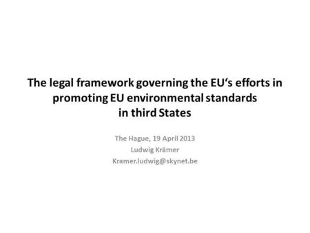 The legal framework governing the EUs efforts in promoting EU environmental standards in third States The Hague, 19 April 2013 Ludwig Krämer