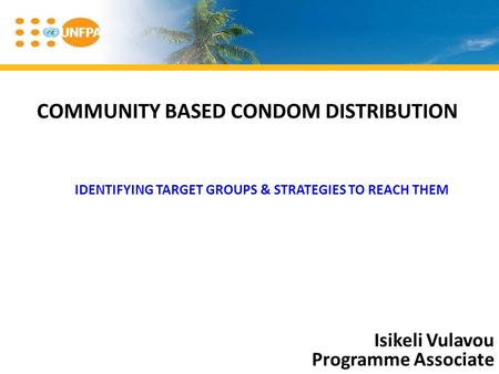 COMMUNITY BASED CONDOM DISTRIBUTION Isikeli Vulavou Programme Associate IDENTIFYING TARGET GROUPS & STRATEGIES TO REACH THEM.